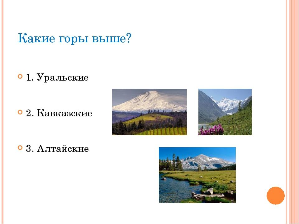 Какие горы выше? 1. Уральские 2. Кавказские 3. Алтайские