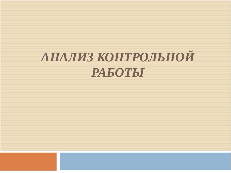 Презентация класс математика Анализ контрольной работы  слайда 1 АНАЛИЗ КОНТРОЛЬНОЙ РАБОТЫ