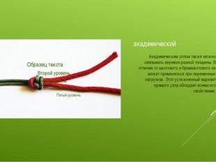 академический Академическим узлом также можно связывать веревки разной толщин