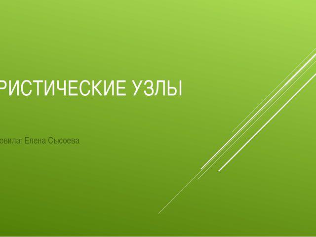 ТУРИСТИЧЕСКИЕ УЗЛЫ Подготовила: Елена Сысоева