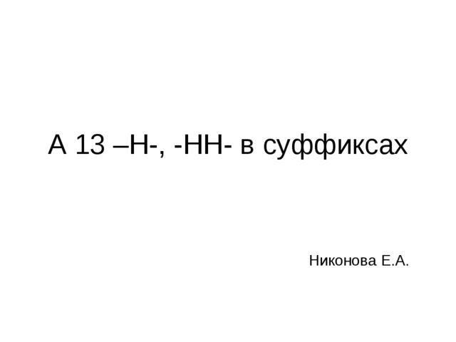 А 13 –Н-, -НН- в суффиксах Никонова Е.А.