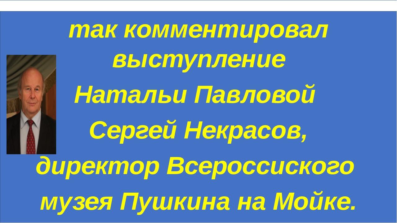 так комментировал выступление Натальи Павловой Сергей Некрасов, директор Все...