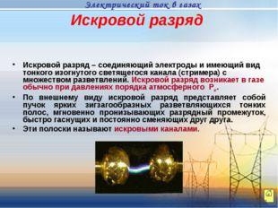 Искровой разряд Искровой разряд – соединяющий электроды и имеющий вид тонкого