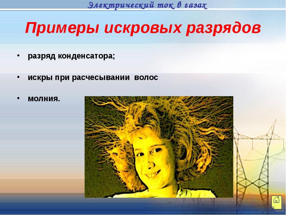 Примеры искровых разрядов разряд конденсатора; искры при расчесывании волос м...