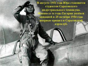 В августе 1951 года Юра становится студентом Саратовского индустриального тех
