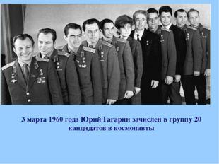 3 марта 1960 года Юрий Гагарин зачислен в группу 20 кандидатов в космонавты