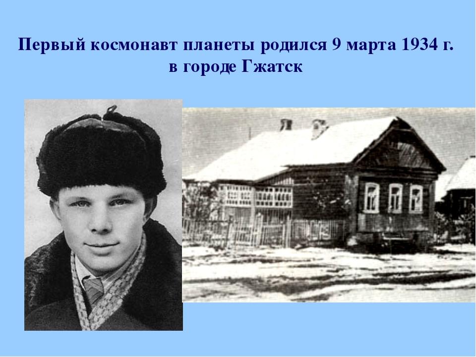 Первый космонавт планеты родился 9 марта 1934 г. в городе Гжатск