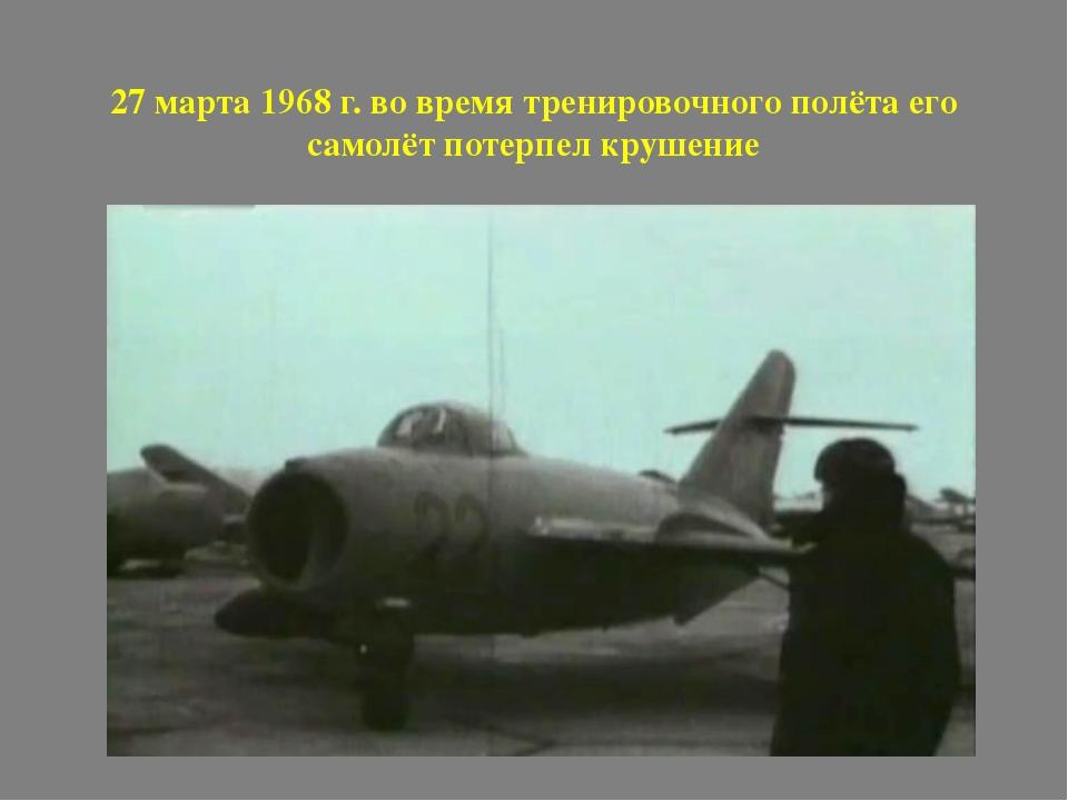 27 марта 1968 г. во время тренировочного полёта его самолёт потерпел крушение