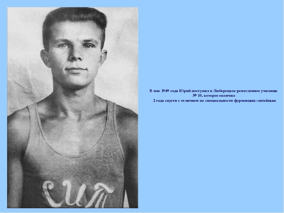 В мае 1949 года Юрий поступил в Люберецкое ремесленное училище № 10, которое...