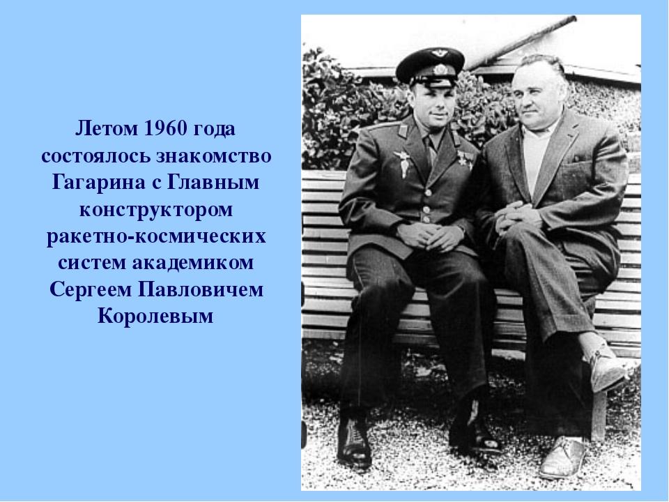 Летом 1960 года состоялось знакомство Гагарина с Главным конструктором ракетн...