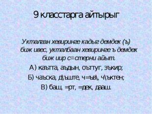 9 класстарга айтырыг Укталган хевиринге кадыг демдек (ъ) биживес, укталбаан х