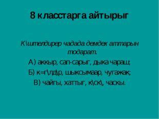 8 класстарга айтырыг К\штелдирер чадада демдек аттарын тодарат. А) аккыр, сап