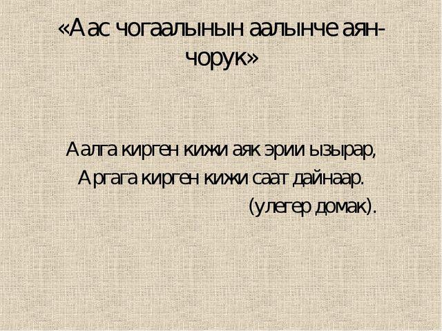 «Аас чогаалынын аалынче аян-чорук» Аалга кирген кижи аяк эрии ызырар, Аргага...