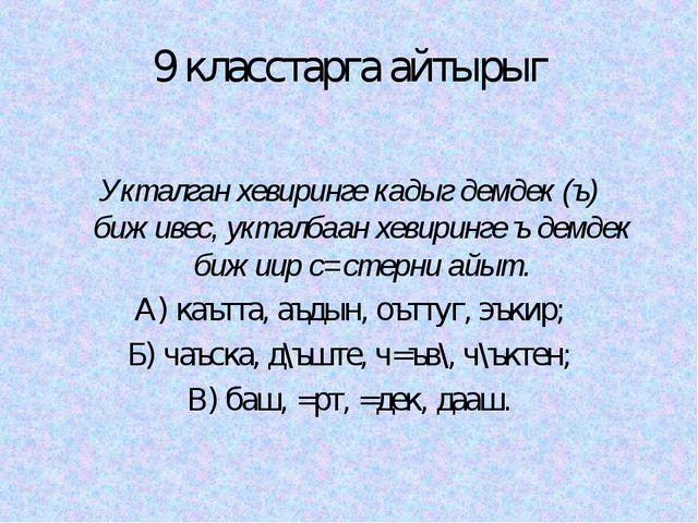 9 класстарга айтырыг Укталган хевиринге кадыг демдек (ъ) биживес, укталбаан х...