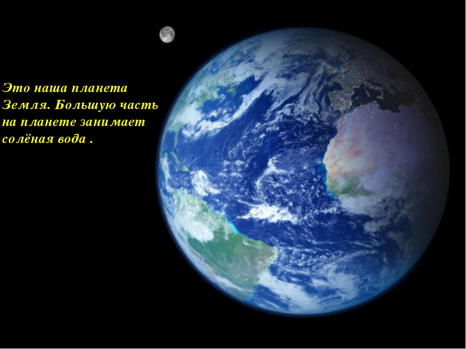 Это наша планета Земля. Большую часть на планете занимает солёная вода .