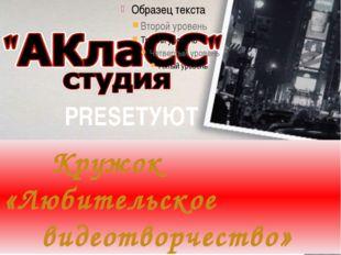 PRESETУЮТ Кружок «Любительское видеотворчество»
