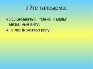 """Үйге тапсырма: Ж.Жабаевтың """"Менің өмірім"""" мазмұнын айту. Өлеңін жаттап келу."""