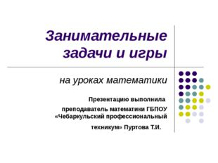Занимательные задачи и игры на уроках математики Презентацию выполнила препод