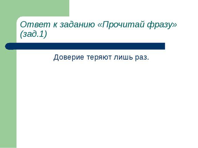 Ответ к заданию «Прочитай фразу» (зад.1) Доверие теряют лишь раз.