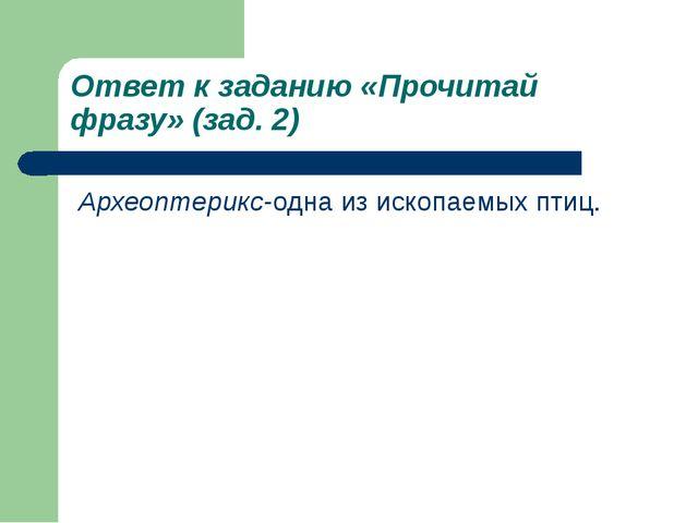 Ответ к заданию «Прочитай фразу» (зад. 2) Археоптерикс-одна из ископаемых птиц.