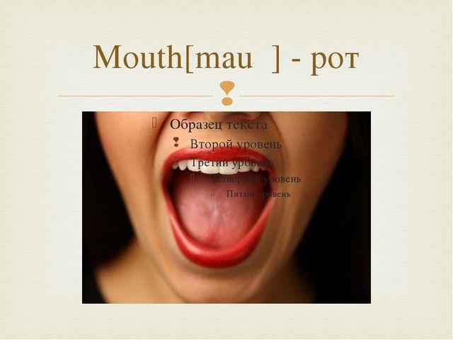 Mouth[mauθ] - рот 