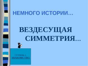 НЕМНОГО ИСТОРИИ… ВЕЗДЕСУЩАЯ СИММЕТРИЯ… СТУПЕНЬ 1. ЗНАКОМСТВО.
