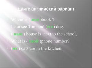 дайте английский вариант Where is ( моя )book ? I can see Tom and (его) dog