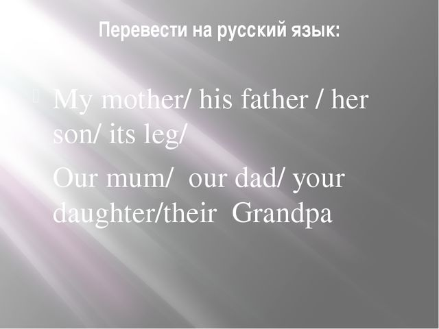 Перевести на русский язык:  My mother/ his father / her son/ its leg/ Our m...