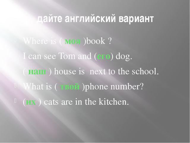 дайте английский вариант Where is ( моя )book ? I can see Tom and (его) dog...
