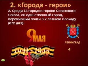 2. Среди 13 городов-героев Советского Союза, он единственный город, переживши