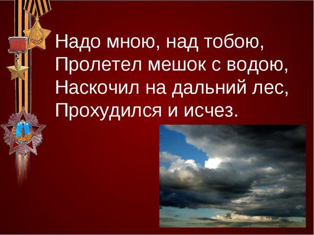 Надо мною, над тобою, Пролетел мешок с водою, Наскочил на дальний лес, Прохуд...