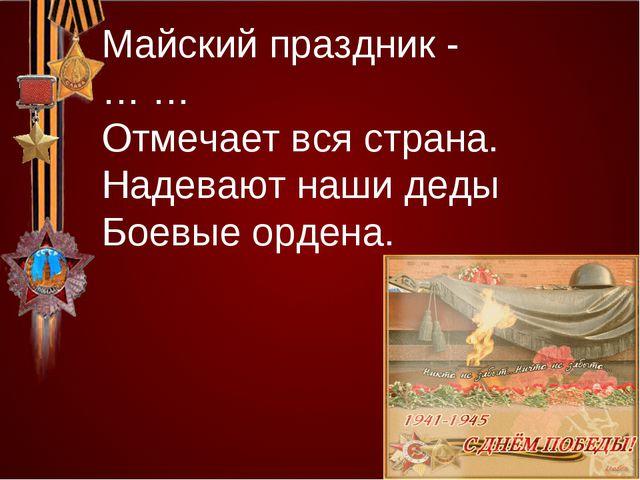 Майский праздник - … … Отмечает вся страна. Надевают наши деды Боевые ордена.