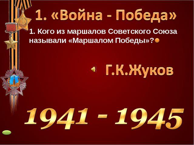 1. Кого из маршалов Советского Союза называли «Маршалом Победы»?