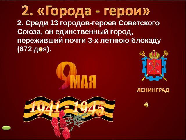 2. Среди 13 городов-героев Советского Союза, он единственный город, переживши...