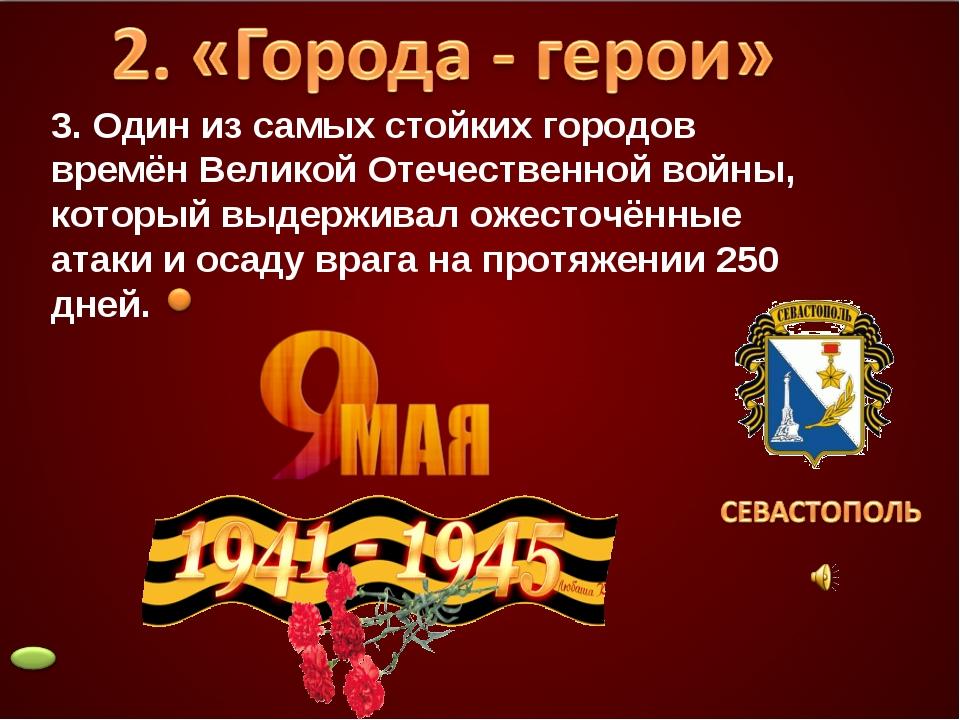 3. Один из самых стойких городов времён Великой Отечественной войны, который...