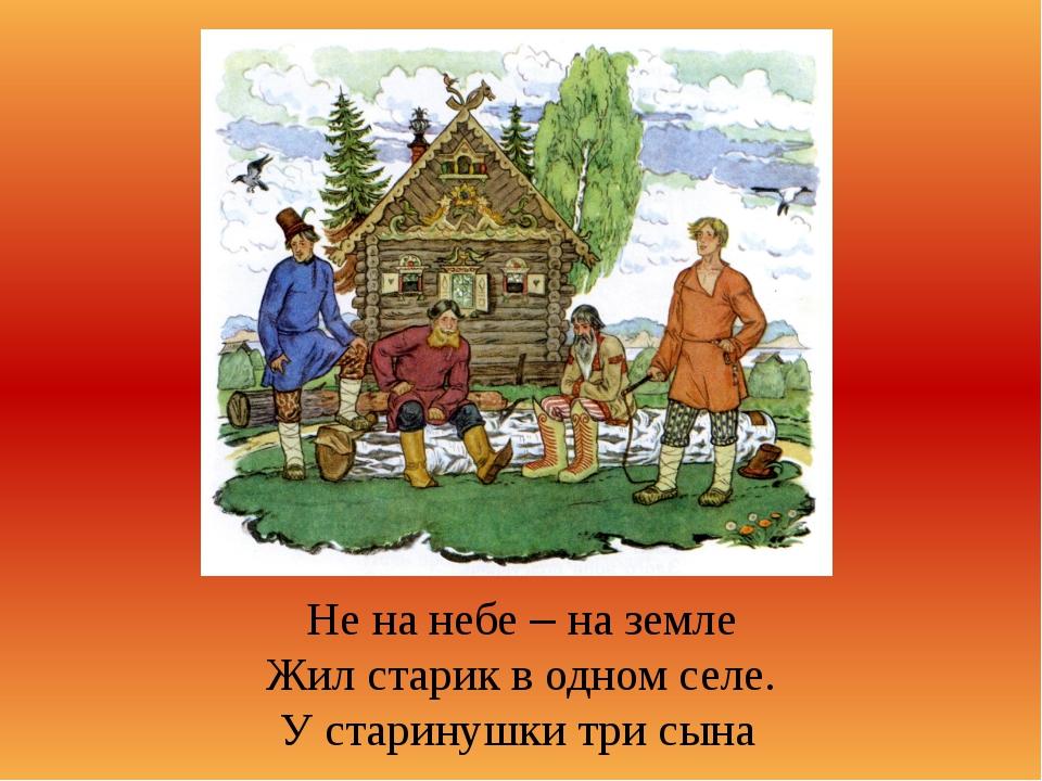 Не на небе – на земле Жил старик в одном селе. У старинушки три сына