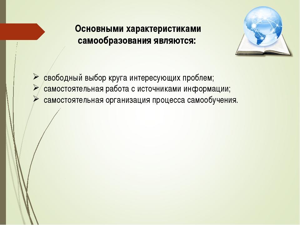Основными характеристиками самообразования являются: свободный выбор круга ин...