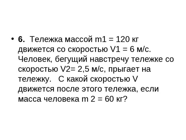 6.Тележка массойm1= 120 кг движется со скоростью V1= 6 м/с. Человек, бег...