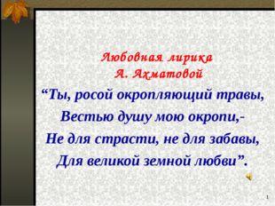 """* Любовная лирика А. Ахматовой """"Ты, росой окропляющий травы, Вестью душу мою"""