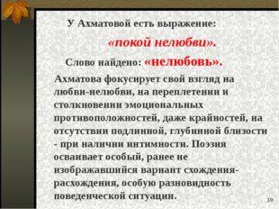 * У Ахматовой есть выражение: «покой нелюбви». Слово найдено: «нелюбовь». Ахм