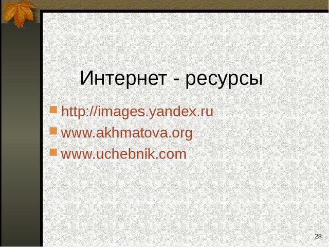 * Интернет - ресурсы http://images.yandex.ru www.akhmatova.org www.uchebnik.com