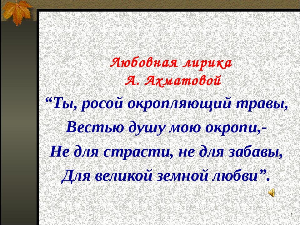 """* Любовная лирика А. Ахматовой """"Ты, росой окропляющий травы, Вестью душу мою..."""
