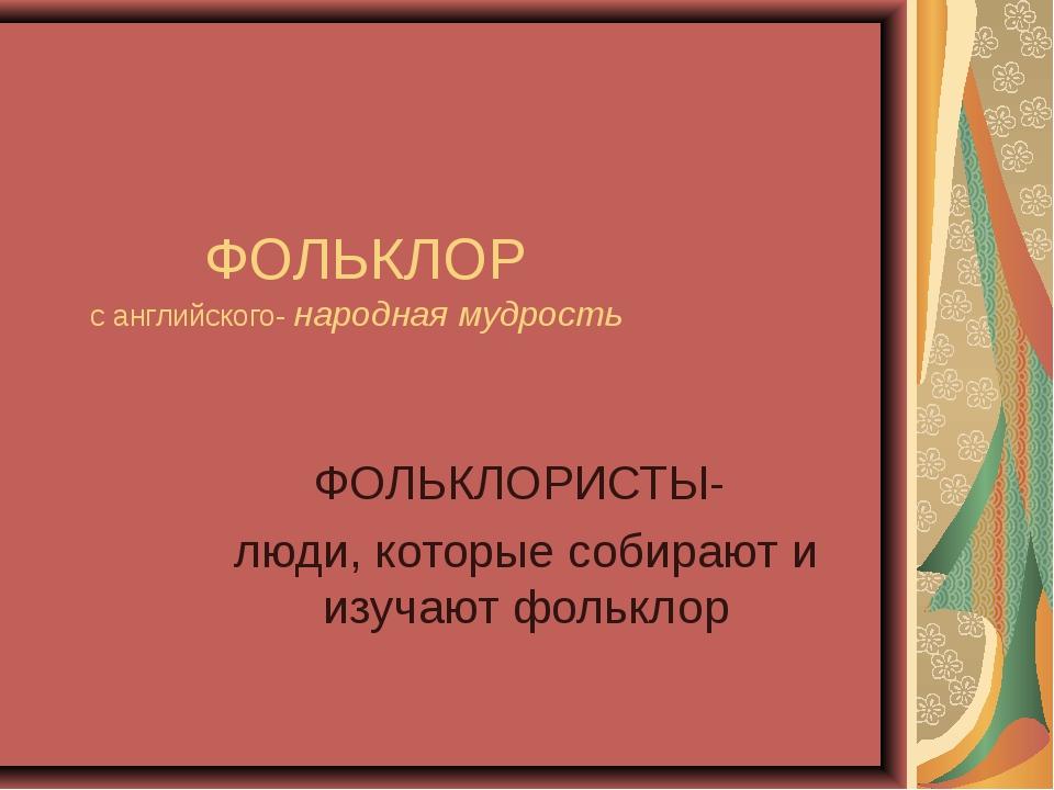 ФОЛЬКЛОР с английского- народная мудрость ФОЛЬКЛОРИСТЫ- люди, которые собира...