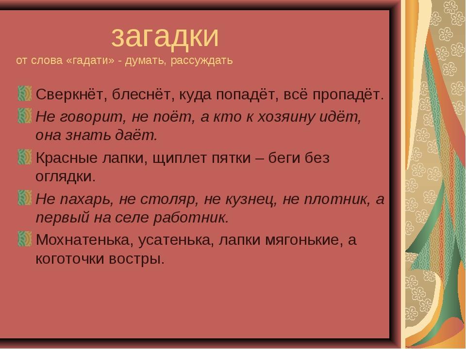 загадки от слова «гадати» - думать, рассуждать Сверкнёт, блеснёт, куда попад...