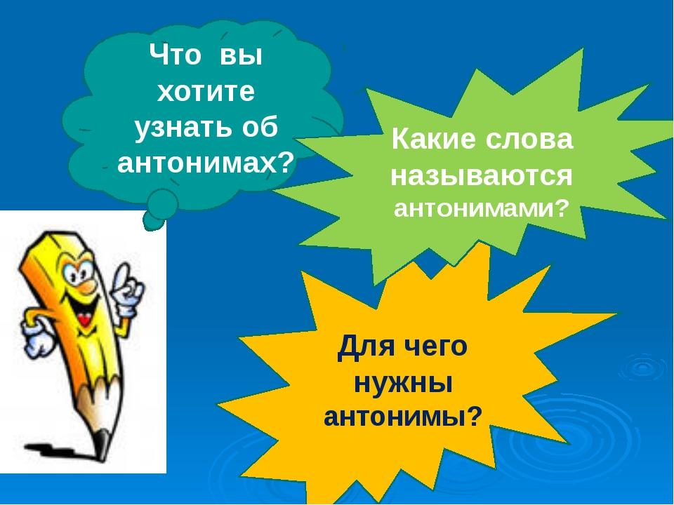 Для чего нужны антонимы? Что вы хотите узнать об антонимах? Какие слова назыв...