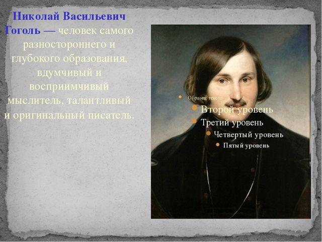 Николай Васильевич Гоголь — человек самого разностороннего и глубокого образ...