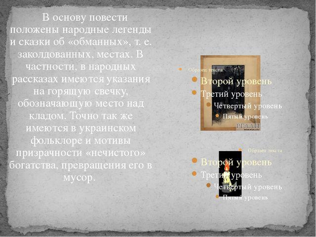 В основу повести положены народные легенды и сказки об «обманных», т.е....