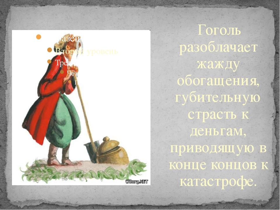 Гоголь разоблачает жажду обогащения, губительную страсть к деньгам, приводя...