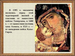 В 1395 г. москвичи молились перед этой чудотворной иконой о спасении от нашес