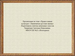 Презентация по теме «Православная культура» «Знаменитые русские иконы» Подгот